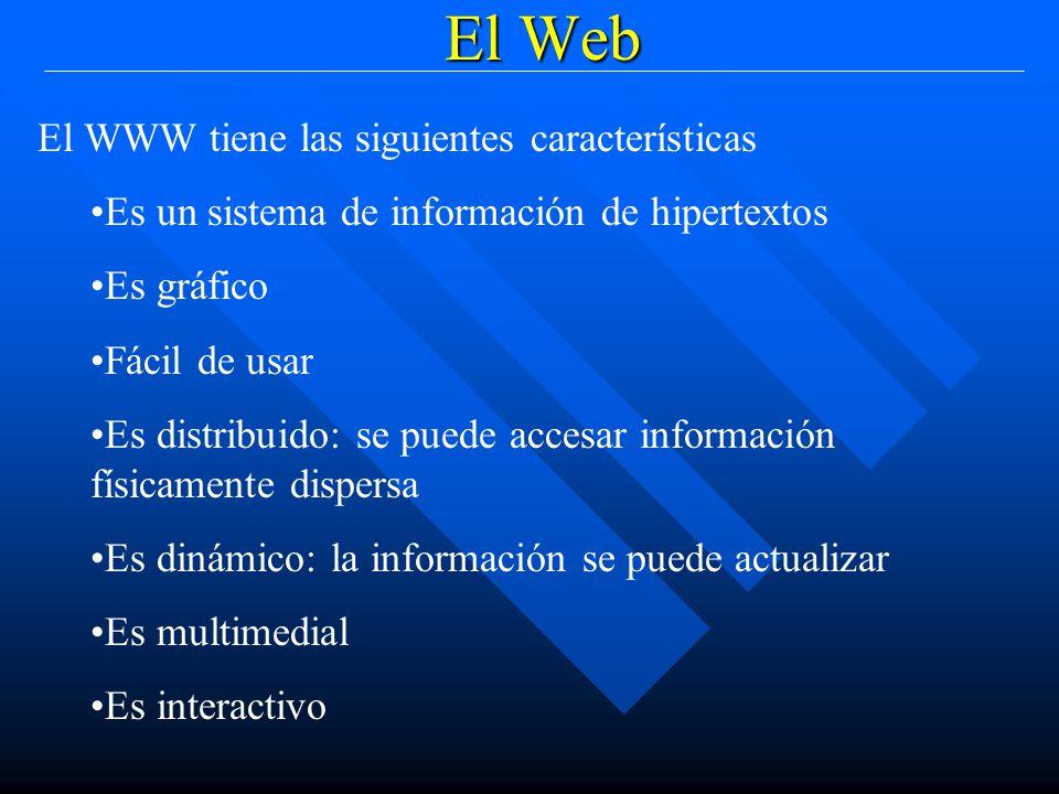 El Web El WWW tiene las siguientes características Es un sistema de información de hipertextos Es gráfico Fácil de usar Es distribuido: se puede accesar información físicamente dispersa Es dinámico: la información se puede actualizar Es multimedial Es interactivo