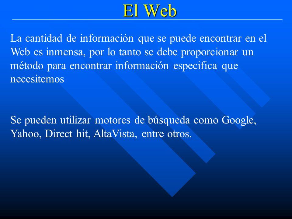 El Web La cantidad de información que se puede encontrar en el Web es inmensa, por lo tanto se debe proporcionar un método para encontrar información especifica que necesitemos Se pueden utilizar motores de búsqueda como Google, Yahoo, Direct hit, AltaVista, entre otros.