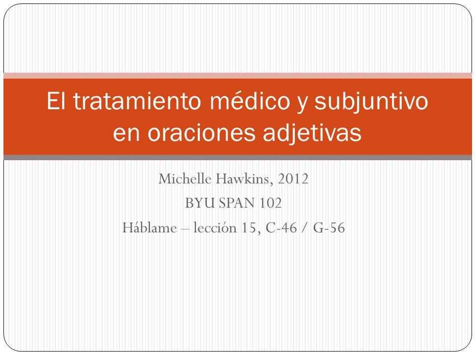 Michelle Hawkins, 2012 BYU SPAN 102 Háblame – lección 15, C-46 / G-56 El tratamiento médico y subjuntivo en oraciones adjetivas