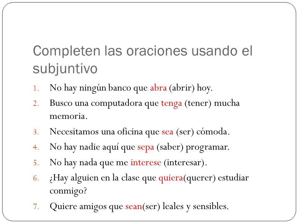 Completen las oraciones usando el subjuntivo 1. No hay ningún banco que abra (abrir) hoy.
