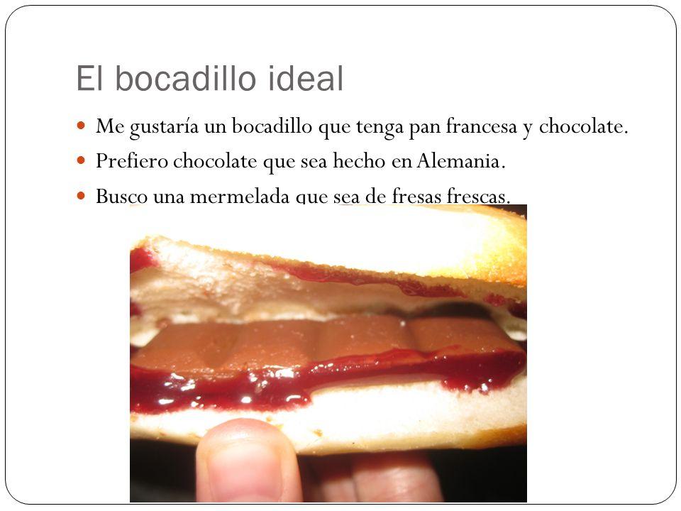 El bocadillo ideal Me gustaría un bocadillo que tenga pan francesa y chocolate.
