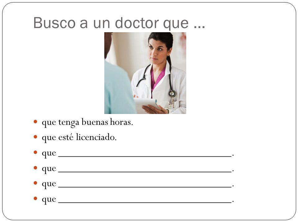 Busco a un doctor que … que tenga buenas horas. que esté licenciado.