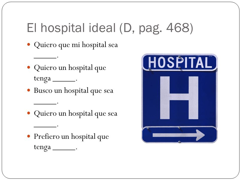 El hospital ideal (D, pag. 468) Quiero que mi hospital sea _____.
