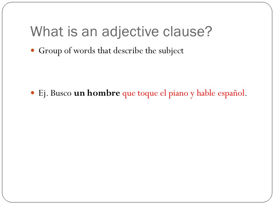 What is an adjective clause. Group of words that describe the subject Ej.