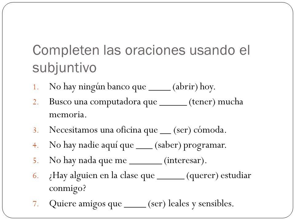 Completen las oraciones usando el subjuntivo 1. No hay ningún banco que ____ (abrir) hoy.