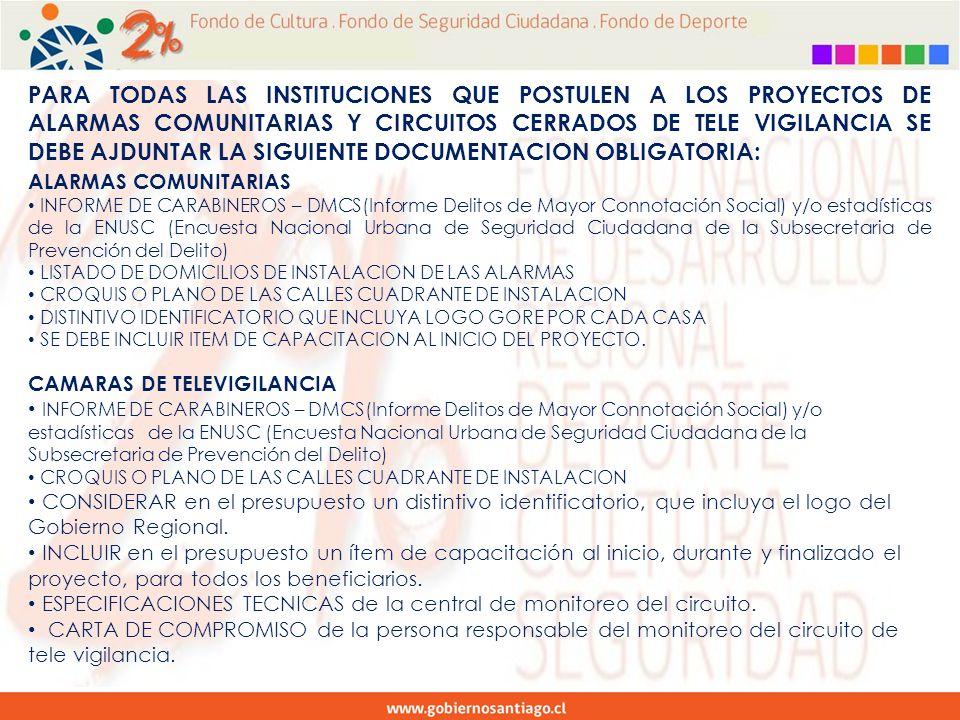 PARA TODAS LAS INSTITUCIONES QUE POSTULEN A LOS PROYECTOS DE ALARMAS COMUNITARIAS Y CIRCUITOS CERRADOS DE TELE VIGILANCIA SE DEBE AJDUNTAR LA SIGUIENTE DOCUMENTACION OBLIGATORIA: ALARMAS COMUNITARIAS INFORME DE CARABINEROS – DMCS(Informe Delitos de Mayor Connotación Social) y/o estadísticas de la ENUSC (Encuesta Nacional Urbana de Seguridad Ciudadana de la Subsecretaria de Prevención del Delito) LISTADO DE DOMICILIOS DE INSTALACION DE LAS ALARMAS CROQUIS O PLANO DE LAS CALLES CUADRANTE DE INSTALACION DISTINTIVO IDENTIFICATORIO QUE INCLUYA LOGO GORE POR CADA CASA SE DEBE INCLUIR ITEM DE CAPACITACION AL INICIO DEL PROYECTO.