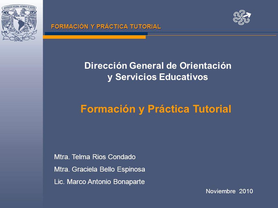 FORMACIÓN Y PRÁCTICA TUTORIAL Dirección General de Orientación y Servicios Educativos Noviembre 2010 Formación y Práctica Tutorial Mtra.