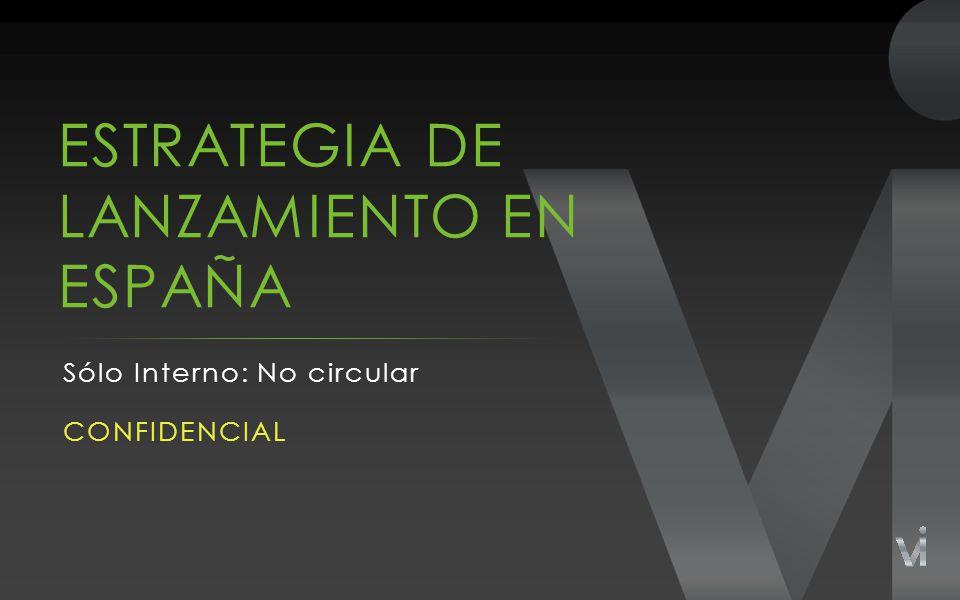 ESTRATEGIA DE LANZAMIENTO EN ESPAÑA Sólo Interno: No circular CONFIDENCIAL