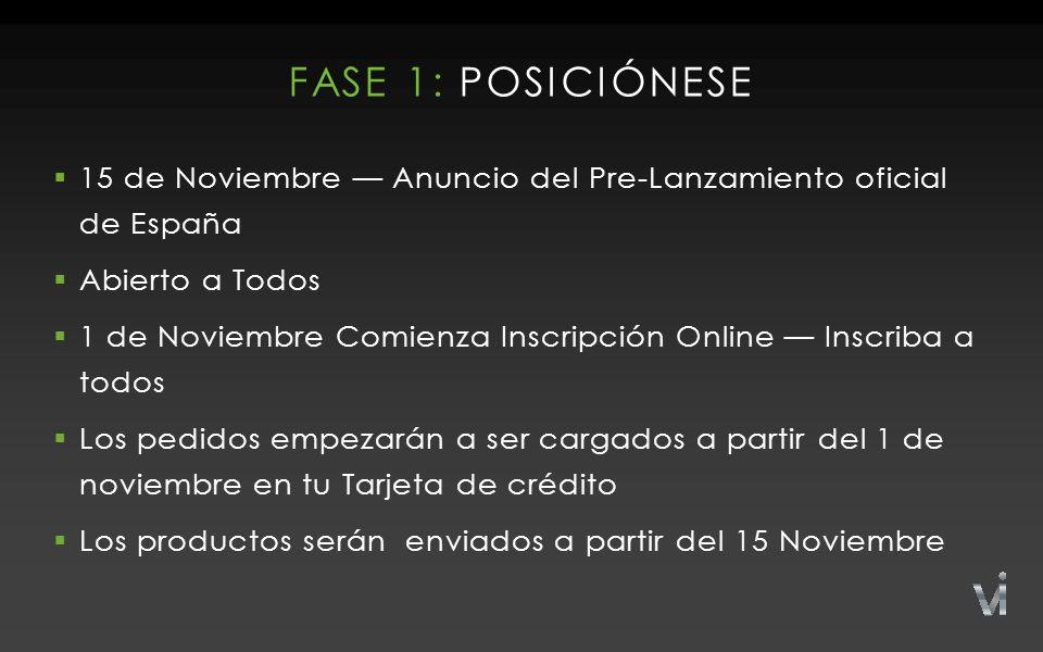 FASE 1: POSICIÓNESE  15 de Noviembre — Anuncio del Pre-Lanzamiento oficial de España  Abierto a Todos  1 de Noviembre Comienza Inscripción Online — Inscriba a todos  Los pedidos empezarán a ser cargados a partir del 1 de noviembre en tu Tarjeta de crédito  Los productos serán enviados a partir del 15 Noviembre