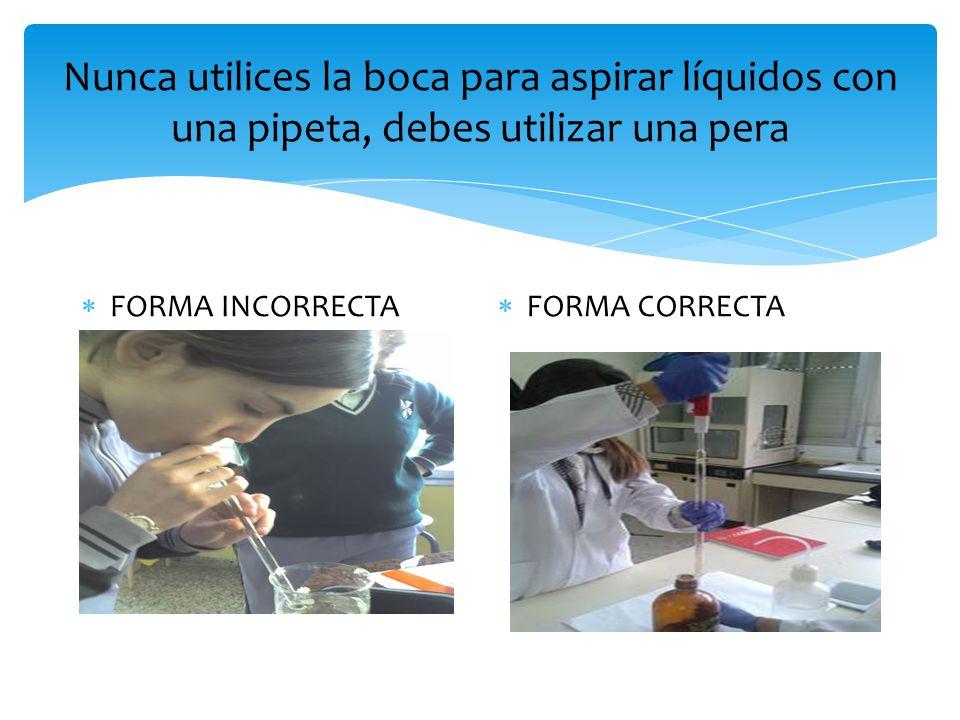 Nunca utilices la boca para aspirar líquidos con una pipeta, debes utilizar una pera  FORMA INCORRECTA  FORMA CORRECTA
