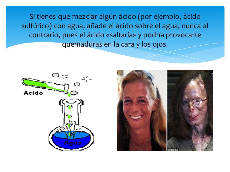 Si tienes que mezclar algún ácido (por ejemplo, ácido sulfúrico) con agua, añade el ácido sobre el agua, nunca al contrario, pues el ácido «saltaría»