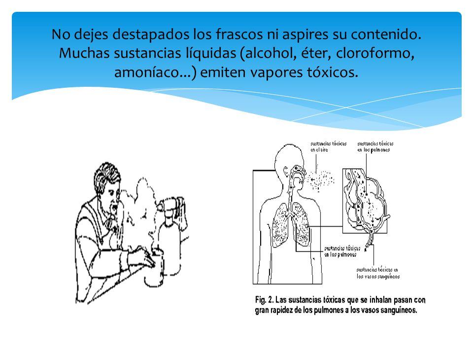 No dejes destapados los frascos ni aspires su contenido. Muchas sustancias líquidas (alcohol, éter, cloroformo, amoníaco...) emiten vapores tóxicos.