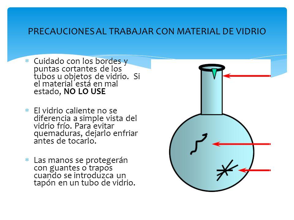PRECAUCIONES AL TRABAJAR CON MATERIAL DE VIDRIO  Cuidado con los bordes y puntas cortantes de los tubos u objetos de vidrio. Si el material está en m