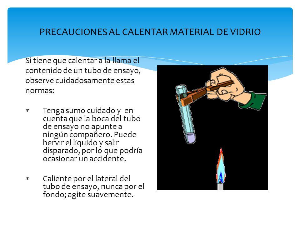 PRECAUCIONES AL CALENTAR MATERIAL DE VIDRIO Si tiene que calentar a la llama el contenido de un tubo de ensayo, observe cuidadosamente estas normas: 