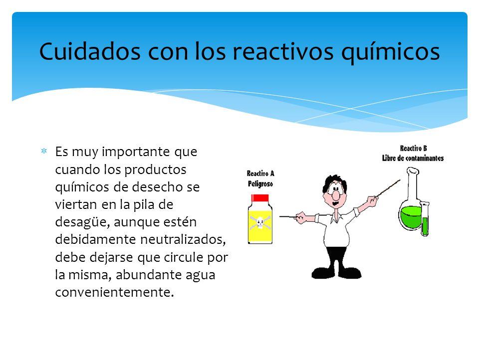 Cuidados con los reactivos químicos  Es muy importante que cuando los productos químicos de desecho se viertan en la pila de desagüe, aunque estén de