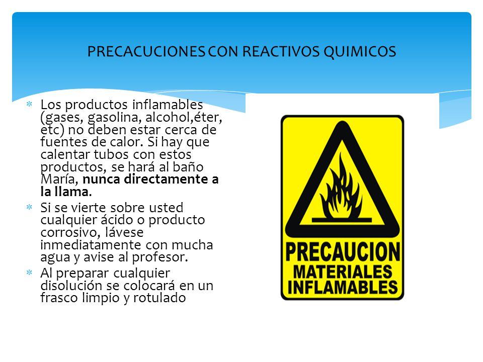 PRECACUCIONES CON REACTIVOS QUIMICOS  Los productos inflamables (gases, gasolina, alcohol,éter, etc) no deben estar cerca de fuentes de calor. Si hay