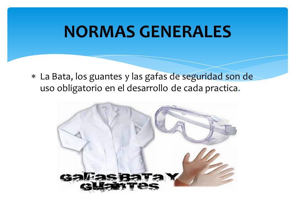  La Bata, los guantes y las gafas de seguridad son de uso obligatorio en el desarrollo de cada practica. NORMAS GENERALES
