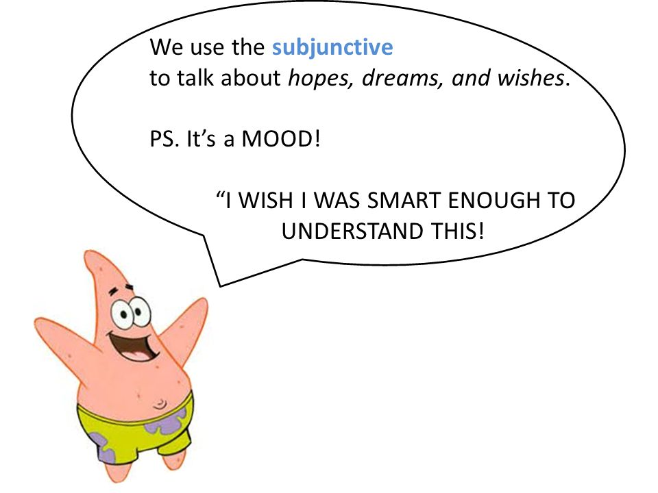 We use the subjunctive to talk about hopes, dreams, and wishes.