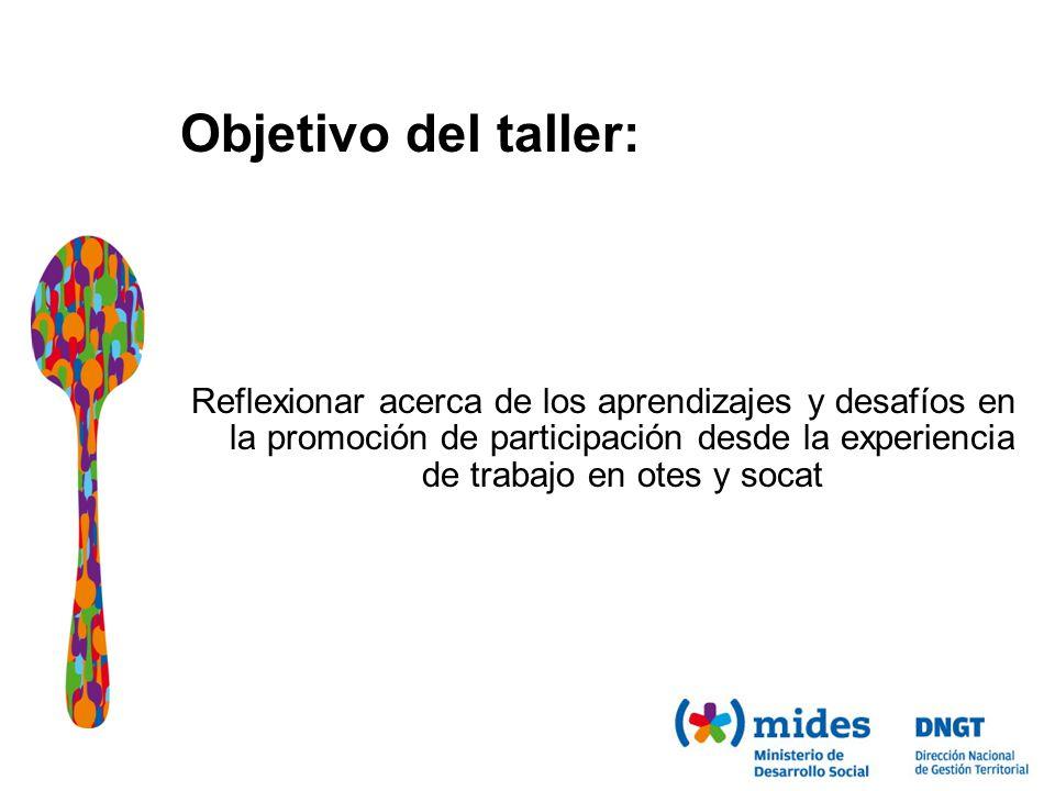 Objetivo del taller: Reflexionar acerca de los aprendizajes y desafíos en la promoción de participación desde la experiencia de trabajo en otes y socat