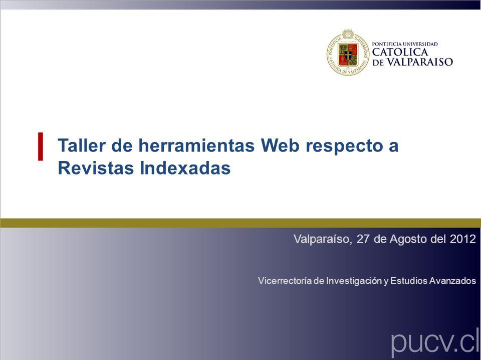 Taller de herramientas Web respecto a Revistas Indexadas Valparaíso, 27 de Agosto del 2012 Vicerrectoría de Investigación y Estudios Avanzados