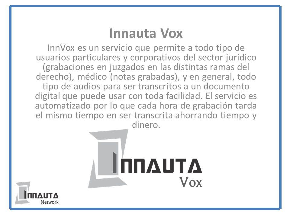 Innauta Vox InnVox es un servicio que permite a todo tipo de usuarios particulares y corporativos del sector jurídico (grabaciones en juzgados en las distintas ramas del derecho), médico (notas grabadas), y en general, todo tipo de audios para ser transcritos a un documento digital que puede usar con toda facilidad.