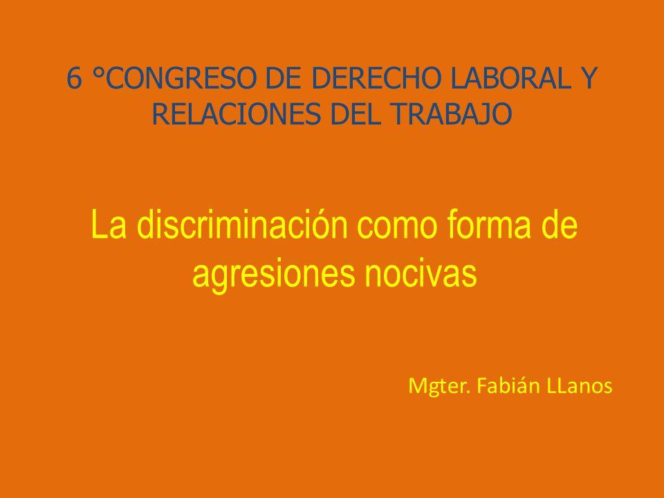 6 °CONGRESO DE DERECHO LABORAL Y RELACIONES DEL TRABAJO La discriminación como forma de agresiones nocivas Mgter.