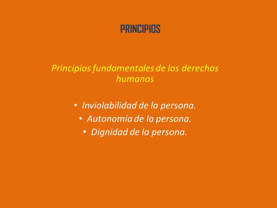PRINCIPIOS Principios fundamentales de los derechos humanos Inviolabilidad de la persona.