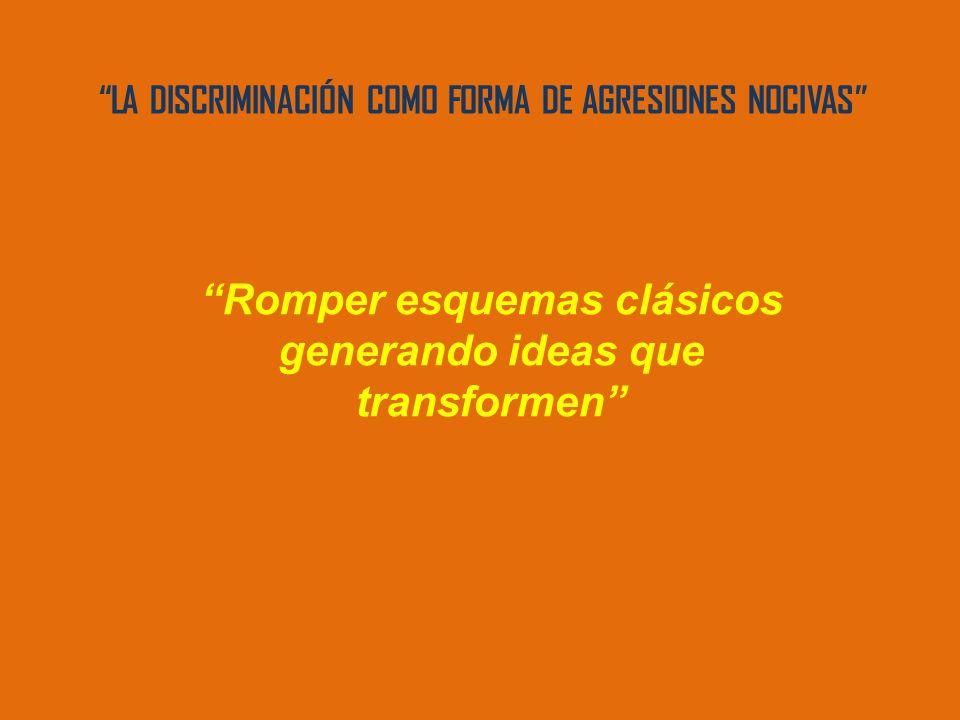 LA DISCRIMINACIÓN COMO FORMA DE AGRESIONES NOCIVAS Romper esquemas clásicos generando ideas que transformen
