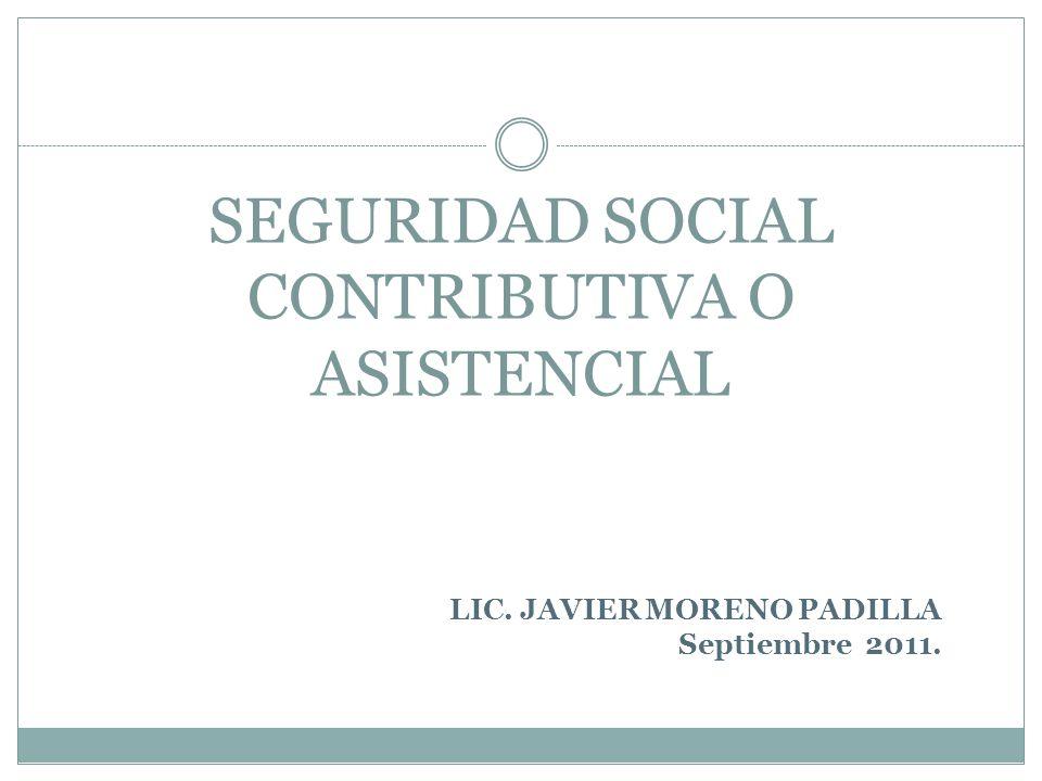 SEGURIDAD SOCIAL CONTRIBUTIVA O ASISTENCIAL LIC. JAVIER MORENO PADILLA Septiembre 2011.