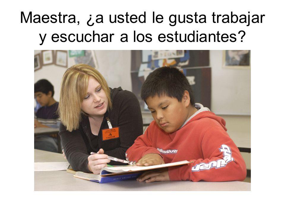 Maestra, ¿a usted le gusta trabajar y escuchar a los estudiantes