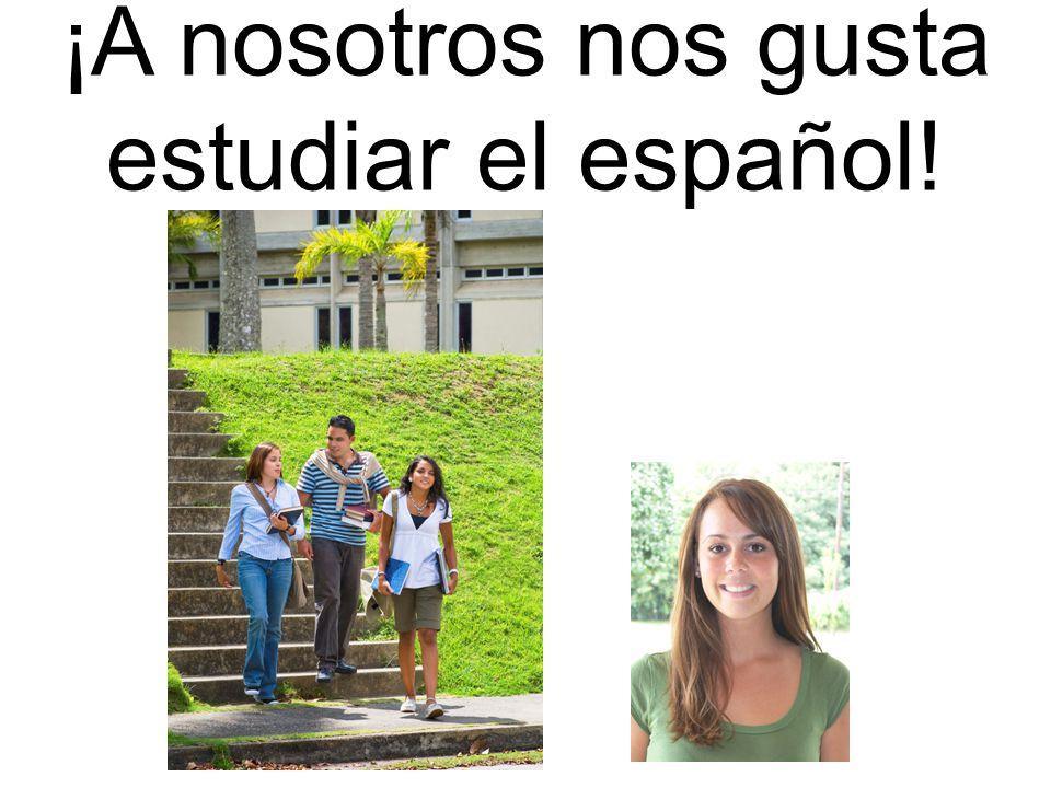 ¡A nosotros nos gusta estudiar el español!