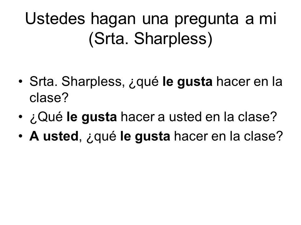 Ustedes hagan una pregunta a mi (Srta. Sharpless) Srta.