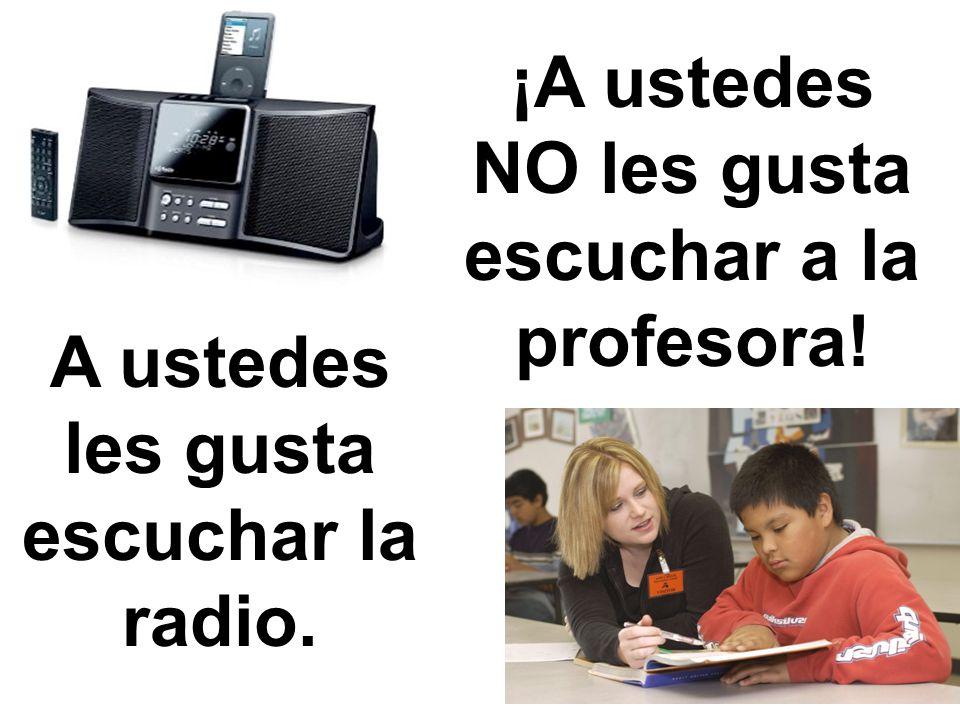 A ustedes les gusta escuchar la radio. ¡A ustedes NO les gusta escuchar a la profesora!