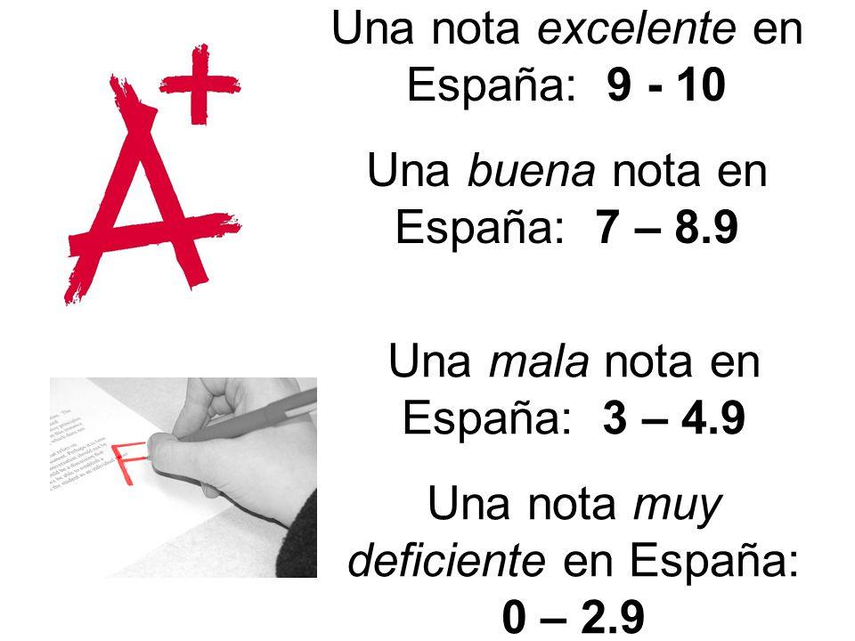 Una nota excelente en España: 9 - 10 Una buena nota en España: 7 – 8.9 Una mala nota en España: 3 – 4.9 Una nota muy deficiente en España: 0 – 2.9