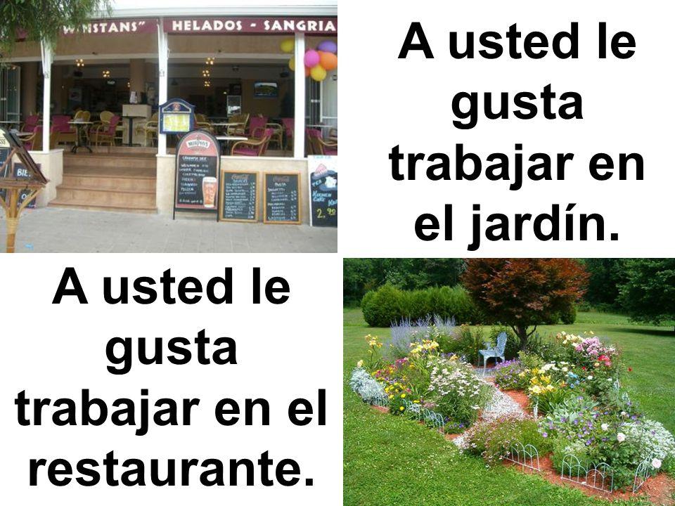 A usted le gusta trabajar en el restaurante. A usted le gusta trabajar en el jardín.