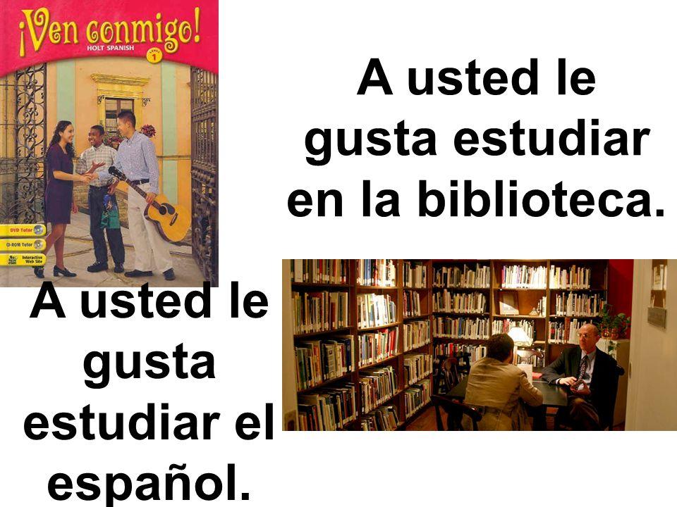 A usted le gusta estudiar el español. A usted le gusta estudiar en la biblioteca.