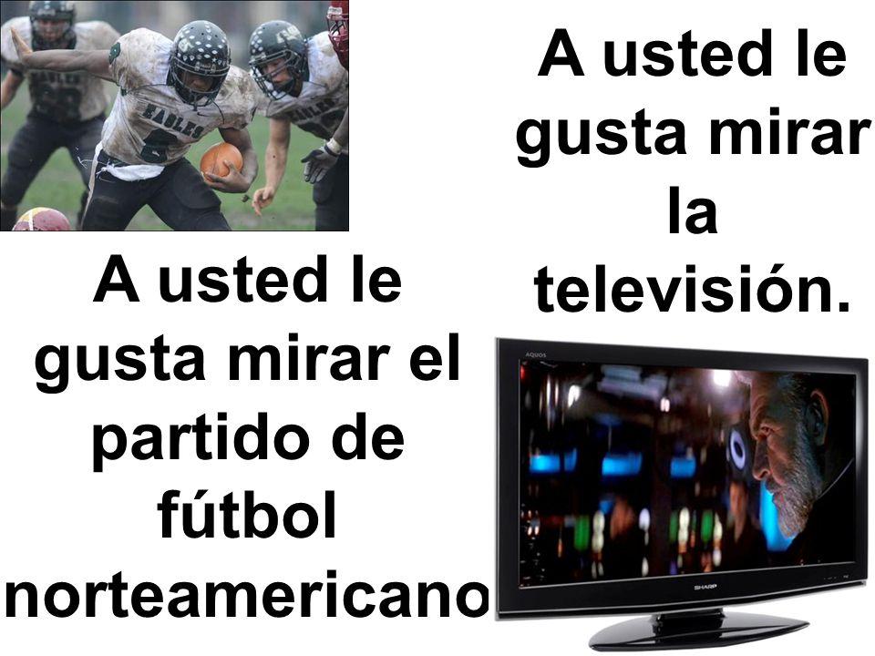 A usted le gusta mirar el partido de fútbol norteamericano. A usted le gusta mirar la televisión.