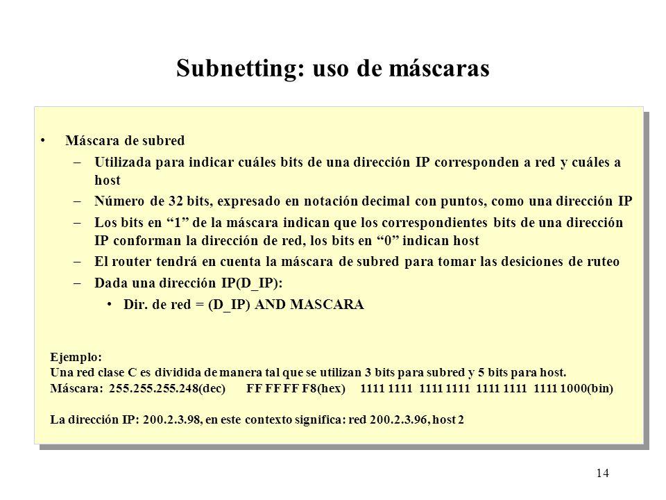 14 Subnetting: uso de máscaras Máscara de subred –Utilizada para indicar cuáles bits de una dirección IP corresponden a red y cuáles a host –Número de 32 bits, expresado en notación decimal con puntos, como una dirección IP –Los bits en 1 de la máscara indican que los correspondientes bits de una dirección IP conforman la dirección de red, los bits en 0 indican host –El router tendrá en cuenta la máscara de subred para tomar las desiciones de ruteo –Dada una dirección IP(D_IP): Dir.