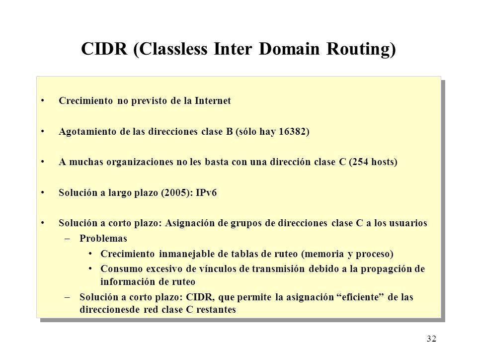 32 CIDR (Classless Inter Domain Routing) Crecimiento no previsto de la Internet Agotamiento de las direcciones clase B (sólo hay 16382) A muchas organizaciones no les basta con una dirección clase C (254 hosts) Solución a largo plazo (2005): IPv6 Solución a corto plazo: Asignación de grupos de direcciones clase C a los usuarios –Problemas Crecimiento inmanejable de tablas de ruteo (memoria y proceso) Consumo excesivo de vínculos de transmisión debido a la propagción de información de ruteo –Solución a corto plazo: CIDR, que permite la asignación eficiente de las direccionesde red clase C restantes Crecimiento no previsto de la Internet Agotamiento de las direcciones clase B (sólo hay 16382) A muchas organizaciones no les basta con una dirección clase C (254 hosts) Solución a largo plazo (2005): IPv6 Solución a corto plazo: Asignación de grupos de direcciones clase C a los usuarios –Problemas Crecimiento inmanejable de tablas de ruteo (memoria y proceso) Consumo excesivo de vínculos de transmisión debido a la propagción de información de ruteo –Solución a corto plazo: CIDR, que permite la asignación eficiente de las direccionesde red clase C restantes