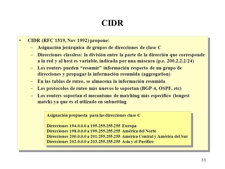 33 CIDR CIDR (RFC 1519, Nov 1992) propone: –Asignación jerárquica de grupos de direcciones de clase C –Direcciones classless: la división entre la parte de la dirección que corresponde a la red y al host es variable, indicada por una máscara (p.e.