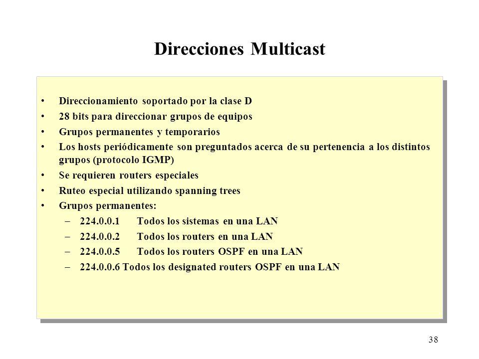 38 Direcciones Multicast Direccionamiento soportado por la clase D 28 bits para direccionar grupos de equipos Grupos permanentes y temporarios Los hosts periódicamente son preguntados acerca de su pertenencia a los distintos grupos (protocolo IGMP) Se requieren routers especiales Ruteo especial utilizando spanning trees Grupos permanentes: –224.0.0.1Todos los sistemas en una LAN –224.0.0.2Todos los routers en una LAN –224.0.0.5Todos los routers OSPF en una LAN –224.0.0.6 Todos los designated routers OSPF en una LAN Direccionamiento soportado por la clase D 28 bits para direccionar grupos de equipos Grupos permanentes y temporarios Los hosts periódicamente son preguntados acerca de su pertenencia a los distintos grupos (protocolo IGMP) Se requieren routers especiales Ruteo especial utilizando spanning trees Grupos permanentes: –224.0.0.1Todos los sistemas en una LAN –224.0.0.2Todos los routers en una LAN –224.0.0.5Todos los routers OSPF en una LAN –224.0.0.6 Todos los designated routers OSPF en una LAN