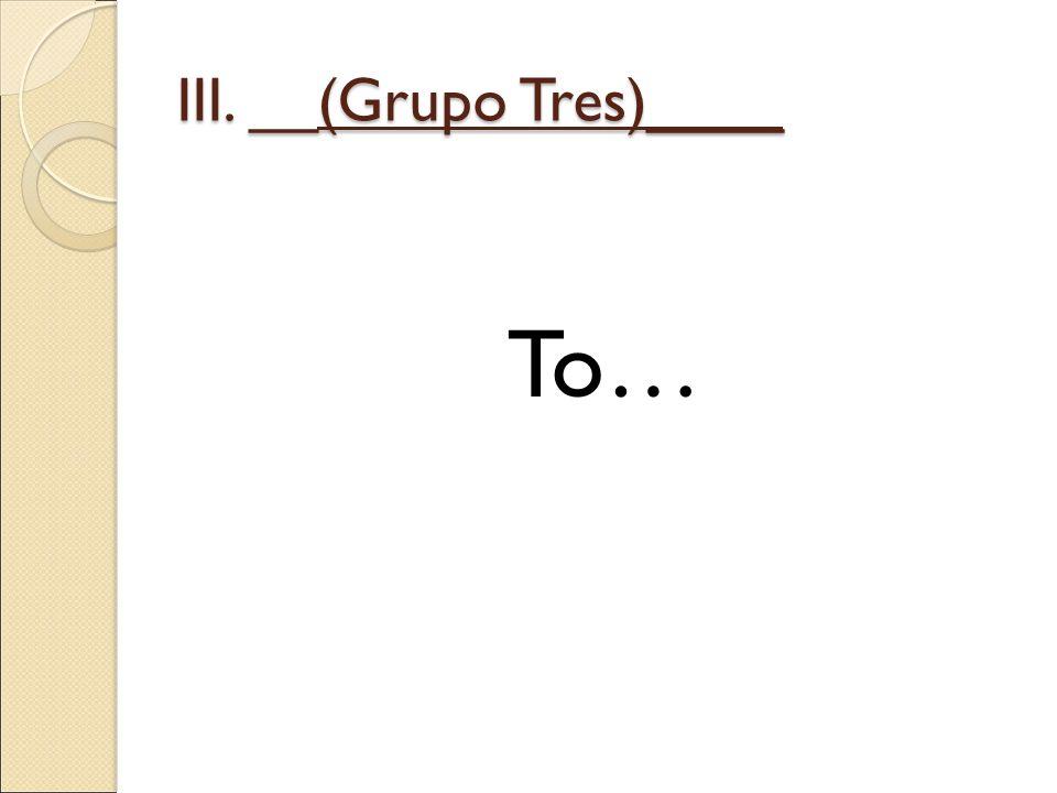 III. __(Grupo Tres)____ To…