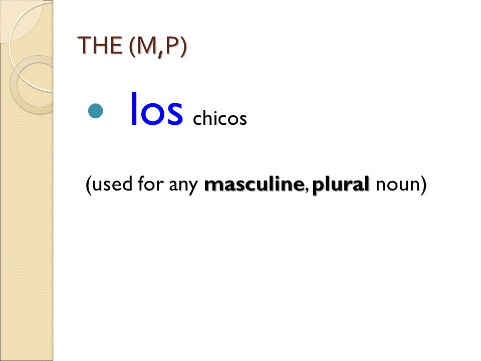 THE (M,P) los chicos masculineplural (used for any masculine, plural noun)