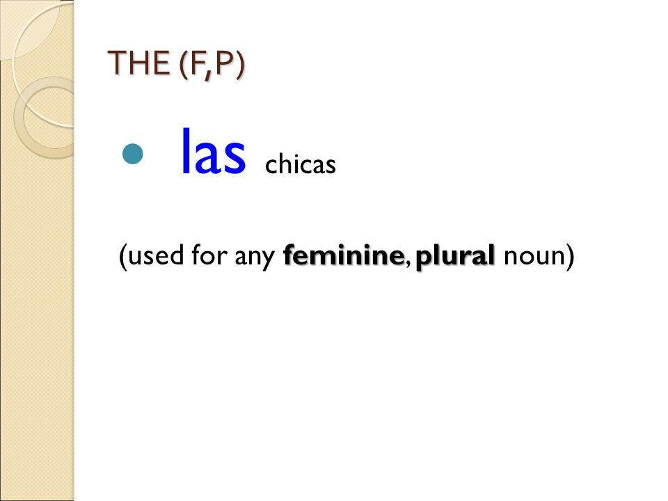 THE (F,P) las chicas feminineplural (used for any feminine, plural noun)
