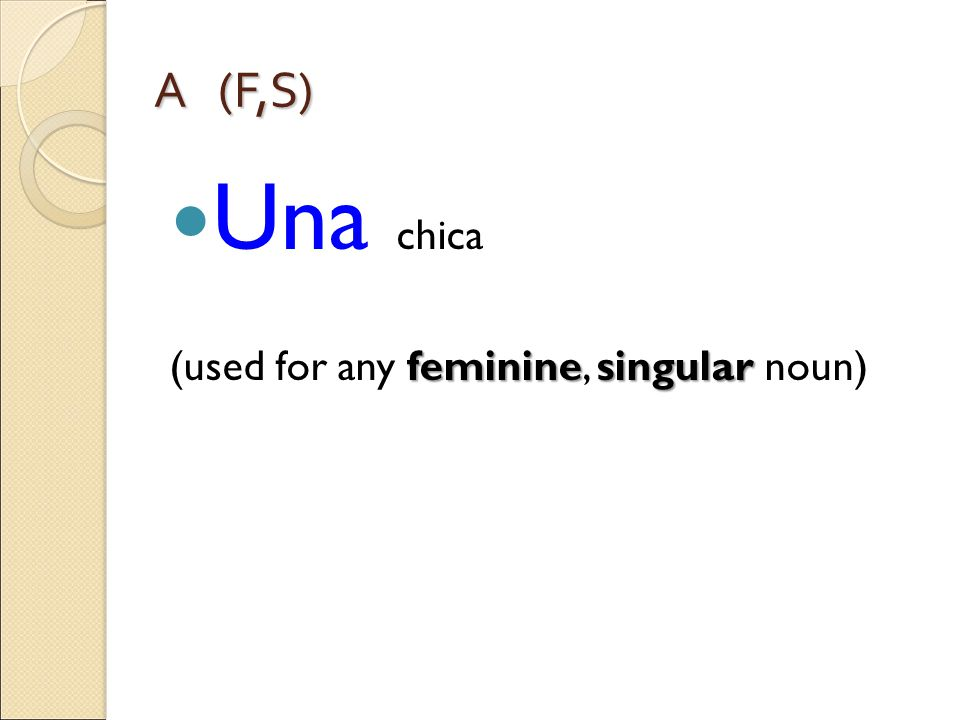 A (F,S) Una chica femininesingular (used for any feminine, singular noun)