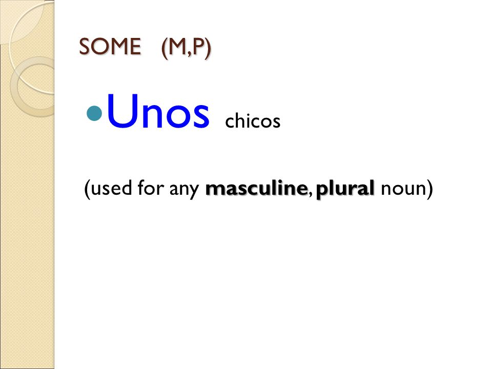 SOME (M,P) Unos chicos masculineplural (used for any masculine, plural noun)