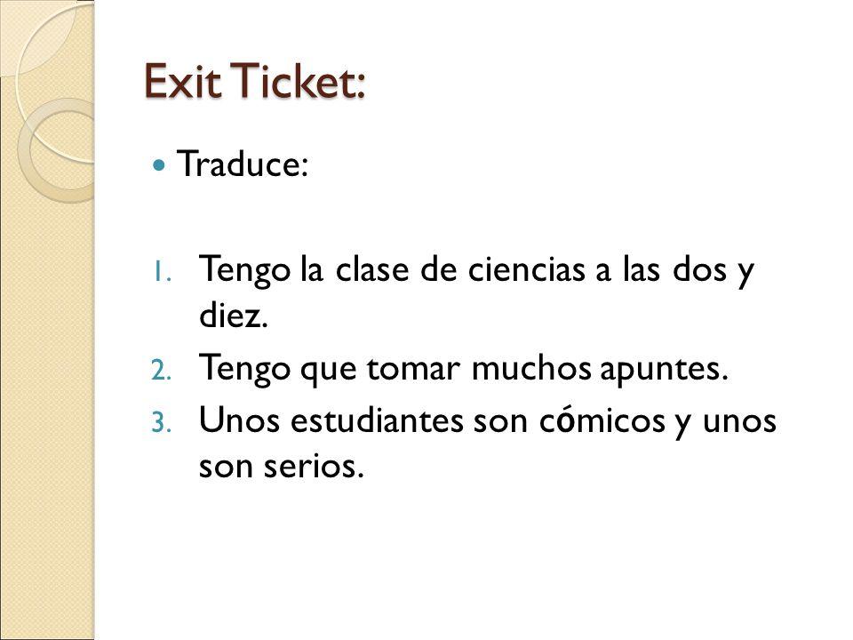 Exit Ticket: Traduce: 1. Tengo la clase de ciencias a las dos y diez.