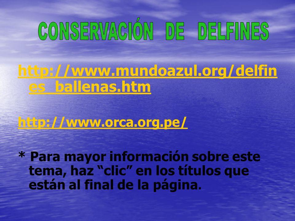 http://www.mundoazul.org/delfin es_ballenas.htm http://www.orca.org.pe/ * Para mayor información sobre este tema, haz clic en los títulos que están al final de la página.