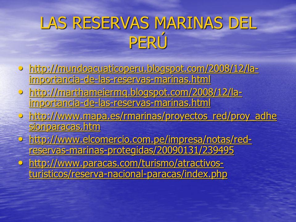 LAS RESERVAS MARINAS DEL PERÚ http://mundoacuaticoperu.blogspot.com/2008/12/la- importancia-de-las-reservas-marinas.html http://mundoacuaticoperu.blogspot.com/2008/12/la- importancia-de-las-reservas-marinas.html http://mundoacuaticoperu.blogspot.com/2008/12/la- importancia-de-las-reservas-marinas.html http://mundoacuaticoperu.blogspot.com/2008/12/la- importancia-de-las-reservas-marinas.html http://marthameiermq.blogspot.com/2008/12/la- importancia-de-las-reservas-marinas.html http://marthameiermq.blogspot.com/2008/12/la- importancia-de-las-reservas-marinas.html http://marthameiermq.blogspot.com/2008/12/la- importancia-de-las-reservas-marinas.html http://marthameiermq.blogspot.com/2008/12/la- importancia-de-las-reservas-marinas.html http://www.mapa.es/rmarinas/proyectos_red/proy_adhe sionparacas.htm http://www.mapa.es/rmarinas/proyectos_red/proy_adhe sionparacas.htm http://www.mapa.es/rmarinas/proyectos_red/proy_adhe sionparacas.htm http://www.mapa.es/rmarinas/proyectos_red/proy_adhe sionparacas.htm http://www.elcomercio.com.pe/impresa/notas/red- reservas-marinas-protegidas/20090131/239495 http://www.elcomercio.com.pe/impresa/notas/red- reservas-marinas-protegidas/20090131/239495 http://www.elcomercio.com.pe/impresa/notas/red- reservas-marinas-protegidas/20090131/239495 http://www.elcomercio.com.pe/impresa/notas/red- reservas-marinas-protegidas/20090131/239495 http://www.paracas.com/turismo/atractivos- turisticos/reserva-nacional-paracas/index.php http://www.paracas.com/turismo/atractivos- turisticos/reserva-nacional-paracas/index.php http://www.paracas.com/turismo/atractivos- turisticos/reserva-nacional-paracas/index.php http://www.paracas.com/turismo/atractivos- turisticos/reserva-nacional-paracas/index.php