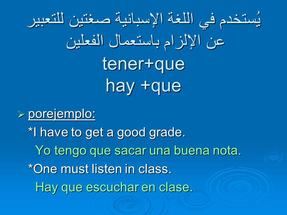 يُستخدم في اللغة الإسبانية صغتين للتعبير عن الإلزام باستعمال الفعلين tener+que hay +que  porejemplo: *I have to get a good grade.